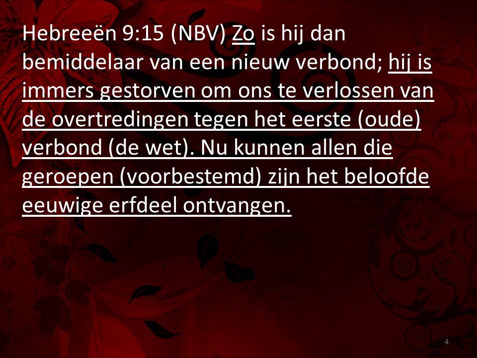 Hebreeën 9:15 (NBV) Zo is hij dan bemiddelaar van een nieuw verbond; hij is immers gestorven om ons te verlossen van de overtredingen tegen het eerste (oude) verbond (de wet).