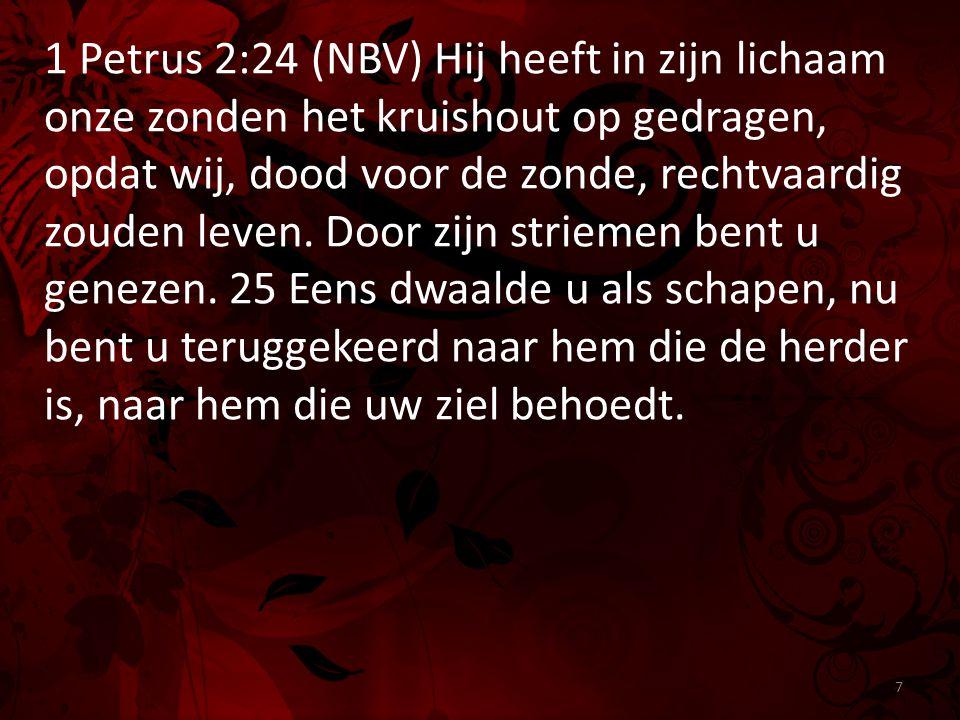 1 Petrus 2:24 (NBV) Hij heeft in zijn lichaam onze zonden het kruishout op gedragen, opdat wij, dood voor de zonde, rechtvaardig zouden leven.
