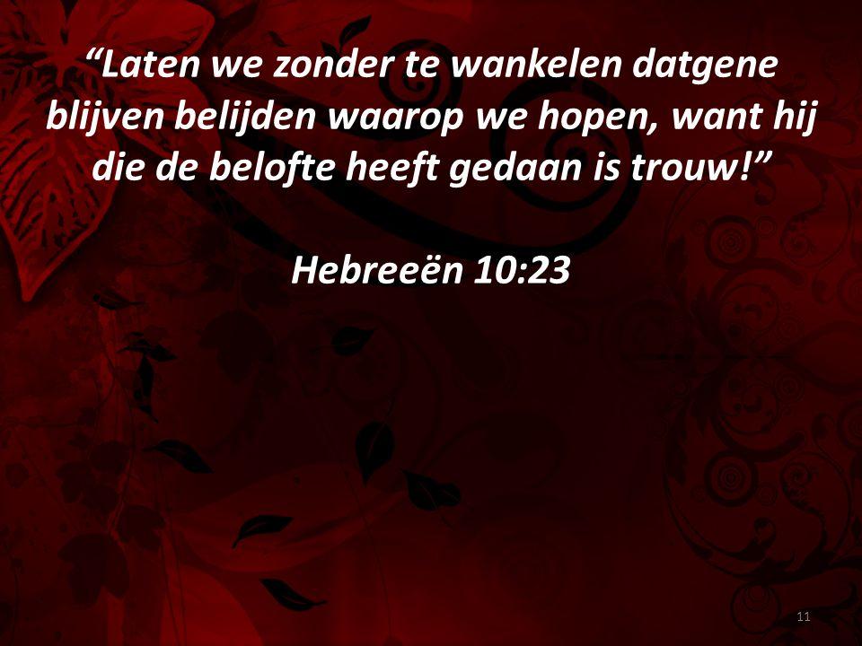 Laten we zonder te wankelen datgene blijven belijden waarop we hopen, want hij die de belofte heeft gedaan is trouw! Hebreeën 10:23