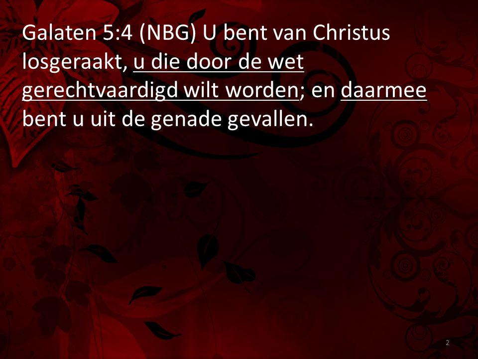 Galaten 5:4 (NBG) U bent van Christus losgeraakt, u die door de wet gerechtvaardigd wilt worden; en daarmee bent u uit de genade gevallen.
