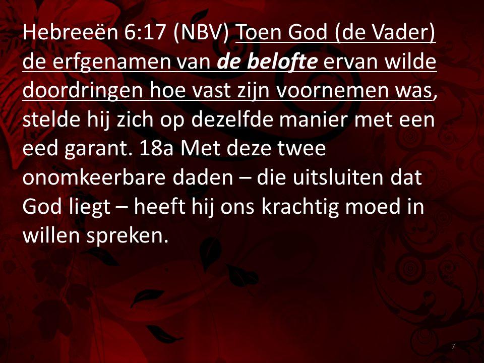 Hebreeën 6:17 (NBV) Toen God (de Vader) de erfgenamen van de belofte ervan wilde doordringen hoe vast zijn voornemen was, stelde hij zich op dezelfde manier met een eed garant.