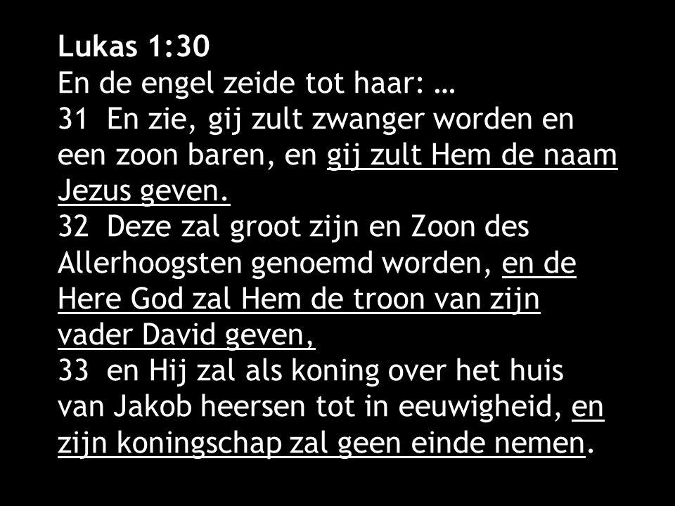 Lukas 1:30 En de engel zeide tot haar: … 31 En zie, gij zult zwanger worden en een zoon baren, en gij zult Hem de naam Jezus geven.