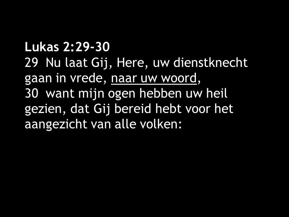 Lukas 2:29-30 29 Nu laat Gij, Here, uw dienstknecht gaan in vrede, naar uw woord, 30 want mijn ogen hebben uw heil gezien, dat Gij bereid hebt voor het aangezicht van alle volken: