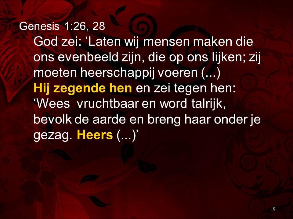 Genesis 1:26, 28 God zei: 'Laten wij mensen maken die ons evenbeeld zijn, die op ons lijken; zij moeten heerschappij voeren (...)