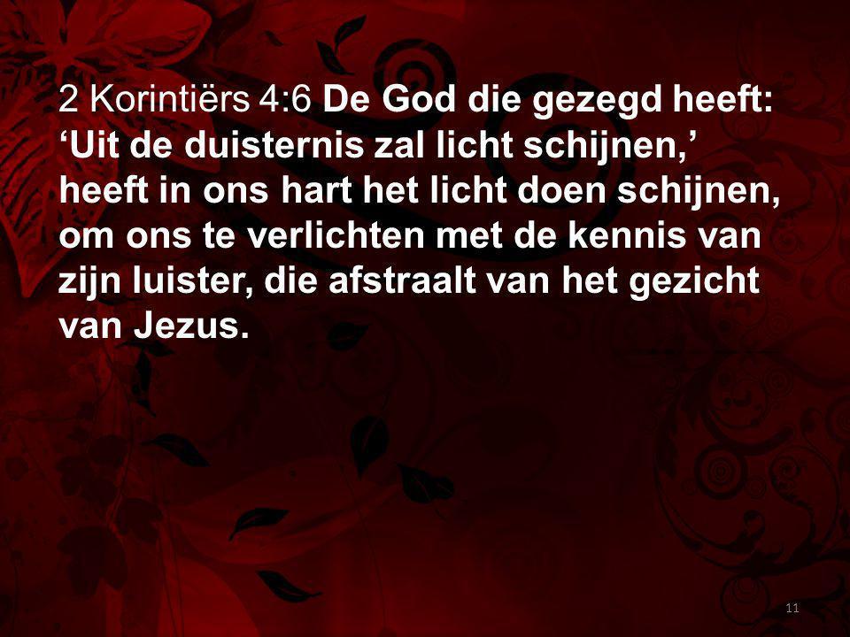 2 Korintiërs 4:6 De God die gezegd heeft: 'Uit de duisternis zal licht schijnen,' heeft in ons hart het licht doen schijnen, om ons te verlichten met de kennis van zijn luister, die afstraalt van het gezicht van Jezus.