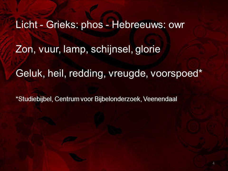 Licht - Grieks: phos - Hebreeuws: owr Zon, vuur, lamp, schijnsel, glorie Geluk, heil, redding, vreugde, voorspoed* *Studiebijbel, Centrum voor Bijbelonderzoek, Veenendaal