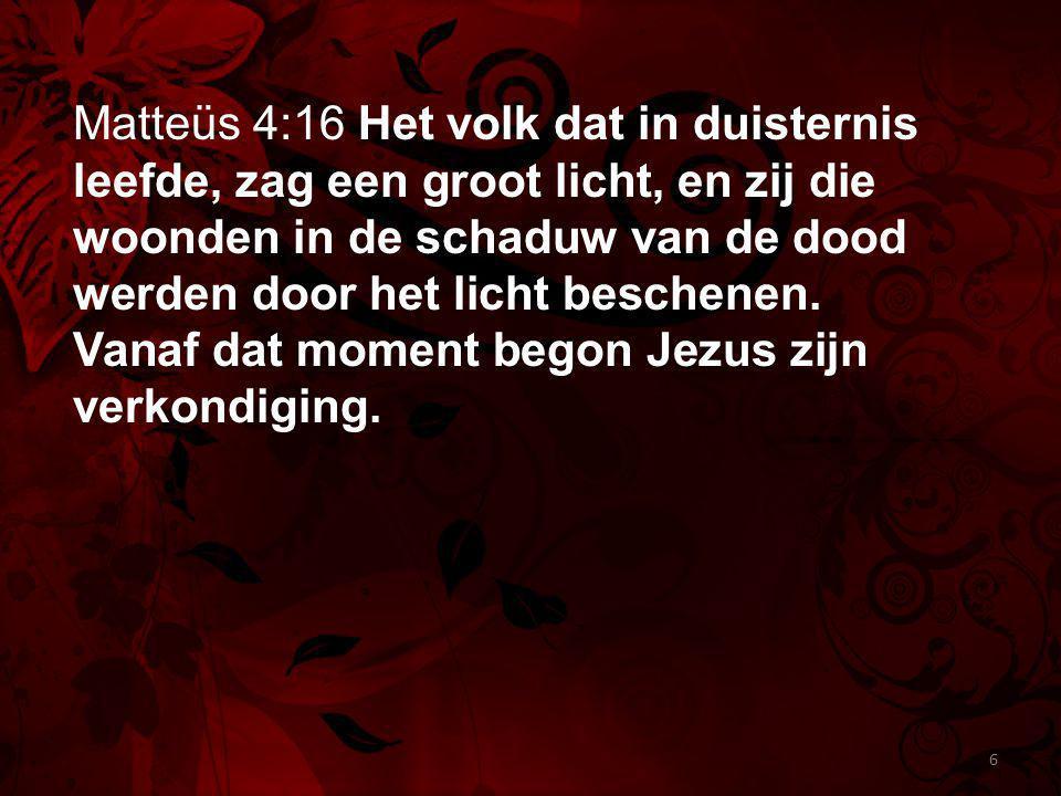 Matteüs 4:16 Het volk dat in duisternis leefde, zag een groot licht, en zij die woonden in de schaduw van de dood werden door het licht beschenen.