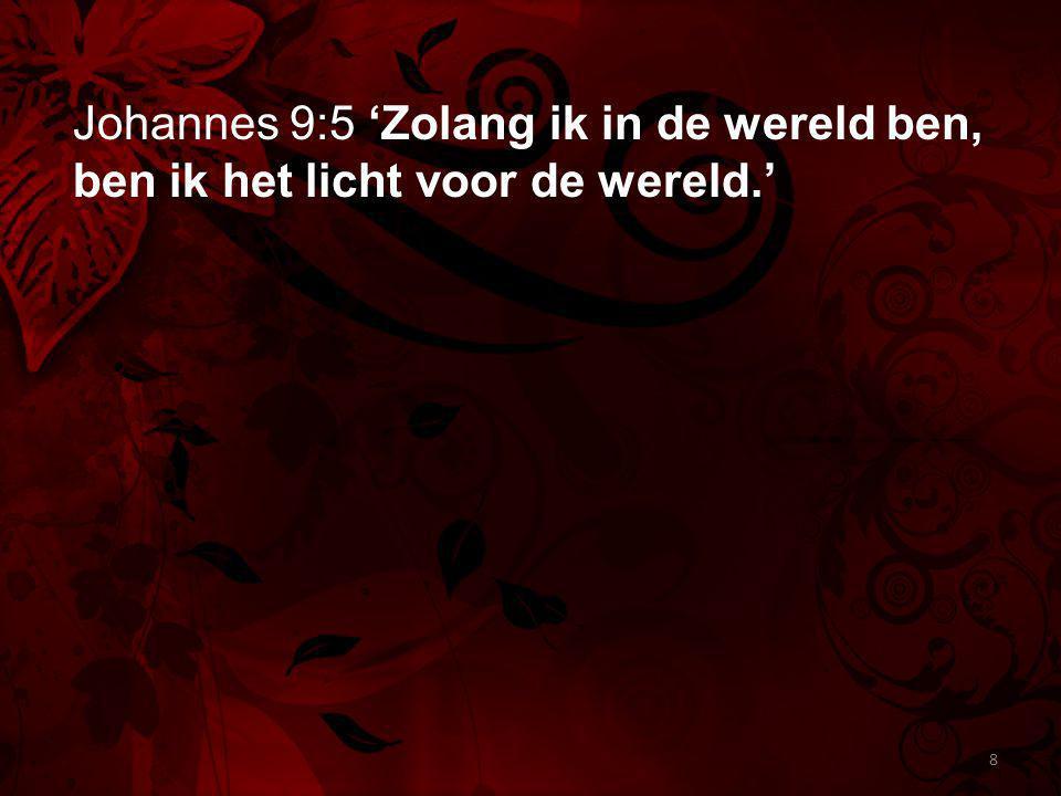 Johannes 9:5 'Zolang ik in de wereld ben, ben ik het licht voor de wereld.'