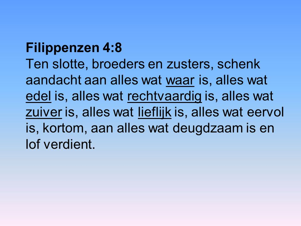 Filippenzen 4:8 Ten slotte, broeders en zusters, schenk aandacht aan alles wat waar is, alles wat edel is, alles wat rechtvaardig is, alles wat zuiver is, alles wat lieflijk is, alles wat eervol is, kortom, aan alles wat deugdzaam is en lof verdient.