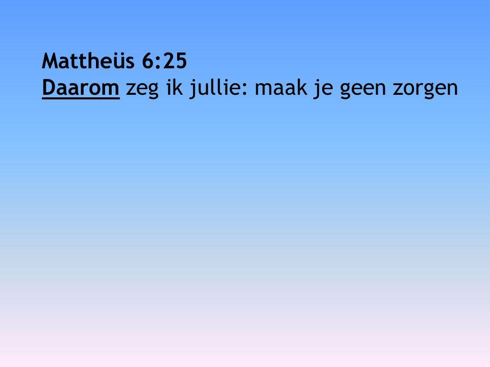 Mattheüs 6:25 Daarom zeg ik jullie: maak je geen zorgen