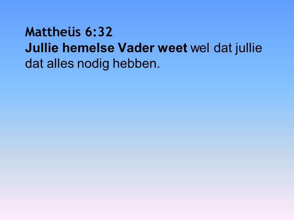 Mattheüs 6:32 Jullie hemelse Vader weet wel dat jullie dat alles nodig hebben.