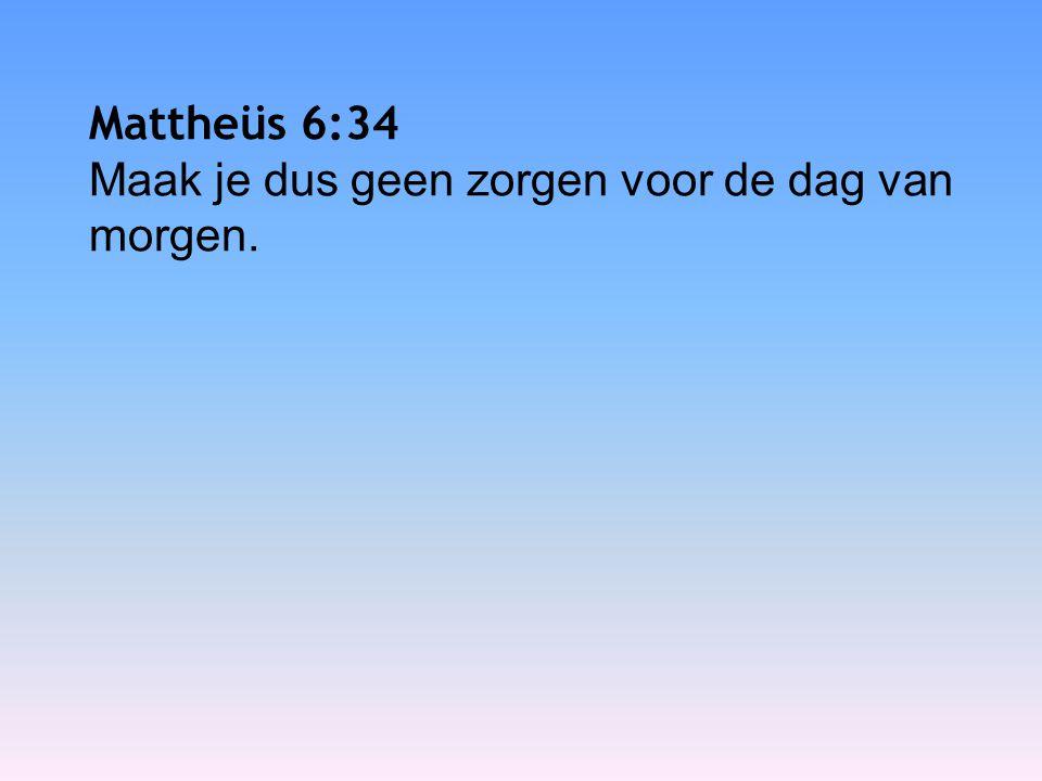 Mattheüs 6:34 Maak je dus geen zorgen voor de dag van morgen.