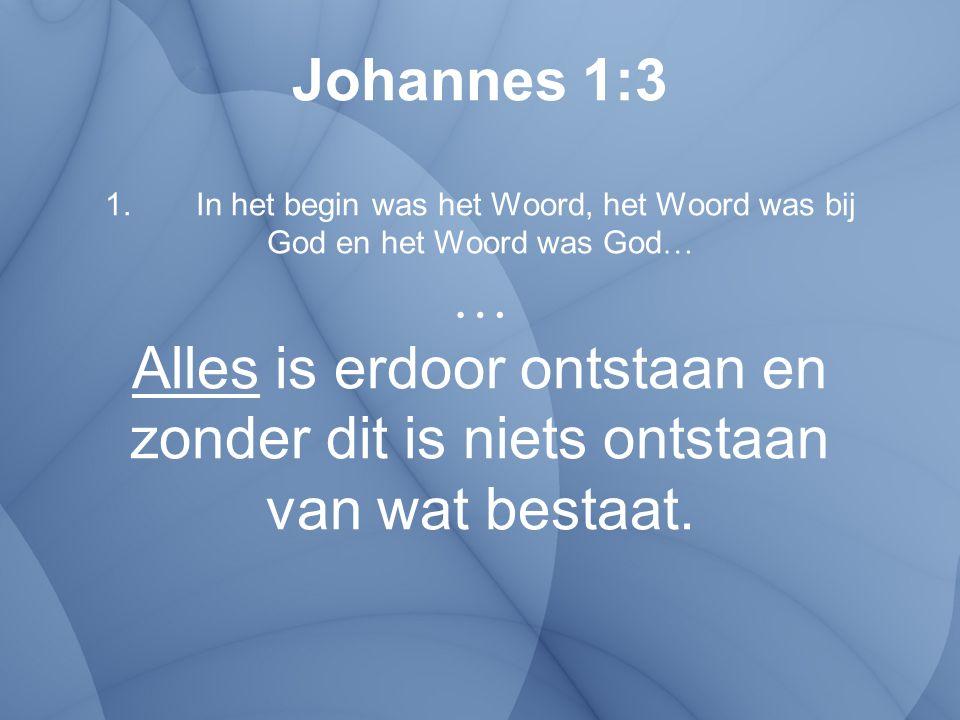 Johannes 1:3 1. In het begin was het Woord, het Woord was bij God en het Woord was God… … Alles is erdoor ontstaan en zonder dit is niets ontstaan van wat bestaat.
