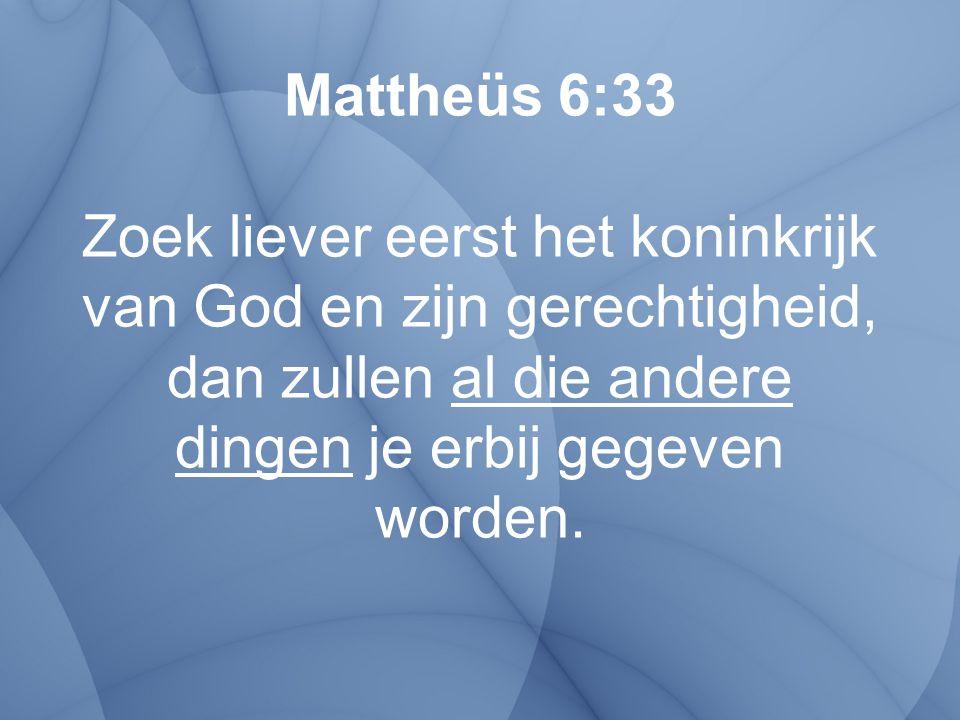 Mattheüs 6:33 Zoek liever eerst het koninkrijk van God en zijn gerechtigheid, dan zullen al die andere dingen je erbij gegeven worden.