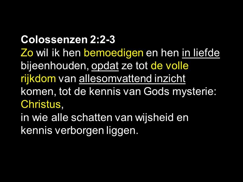 Colossenzen 2:2-3 Zo wil ik hen bemoedigen en hen in liefde bijeenhouden, opdat ze tot de volle rijkdom van allesomvattend inzicht komen, tot de kennis van Gods mysterie: Christus, in wie alle schatten van wijsheid en kennis verborgen liggen.