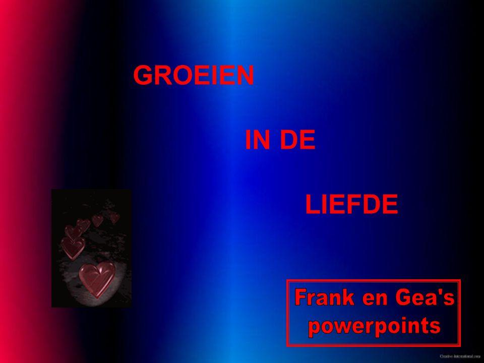 GROEIEN IN DE LIEFDE Frank en Gea s powerpoints