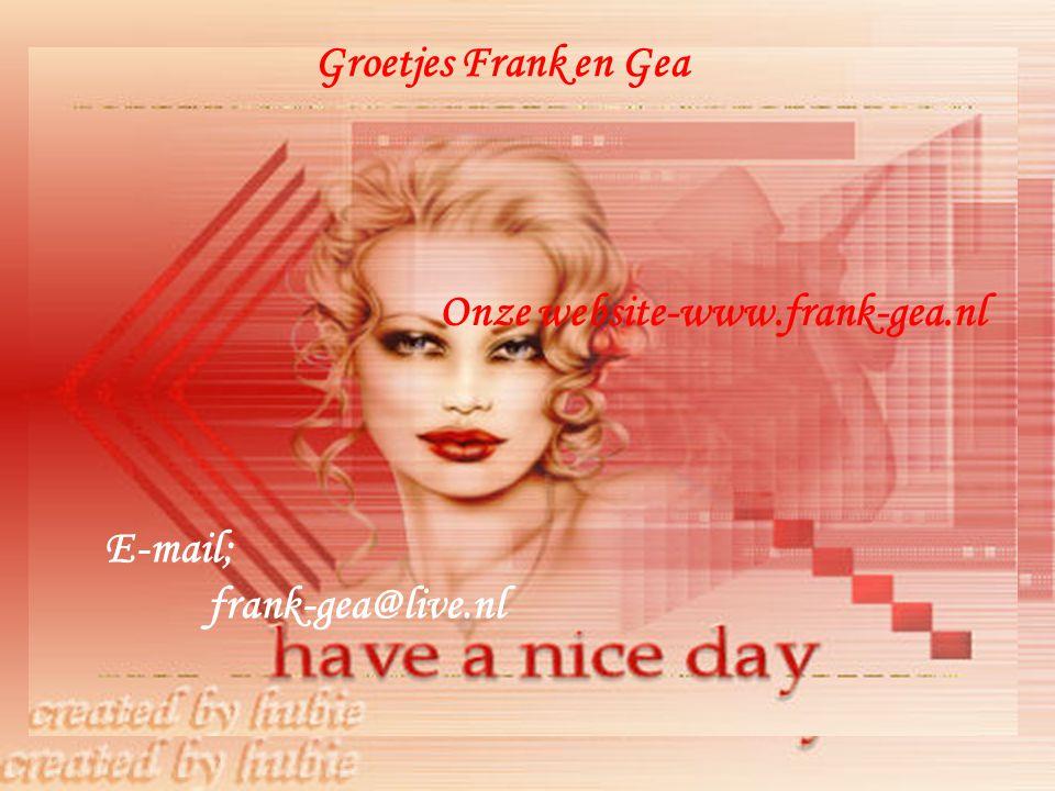 Groetjes Frank en Gea Onze website-www.frank-gea.nl E-mail; frank-gea@live.nl