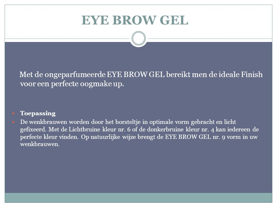 EYE BROW GEL Met de ongeparfumeerde EYE BROW GEL bereikt men de ideale Finish voor een perfecte oogmake up.
