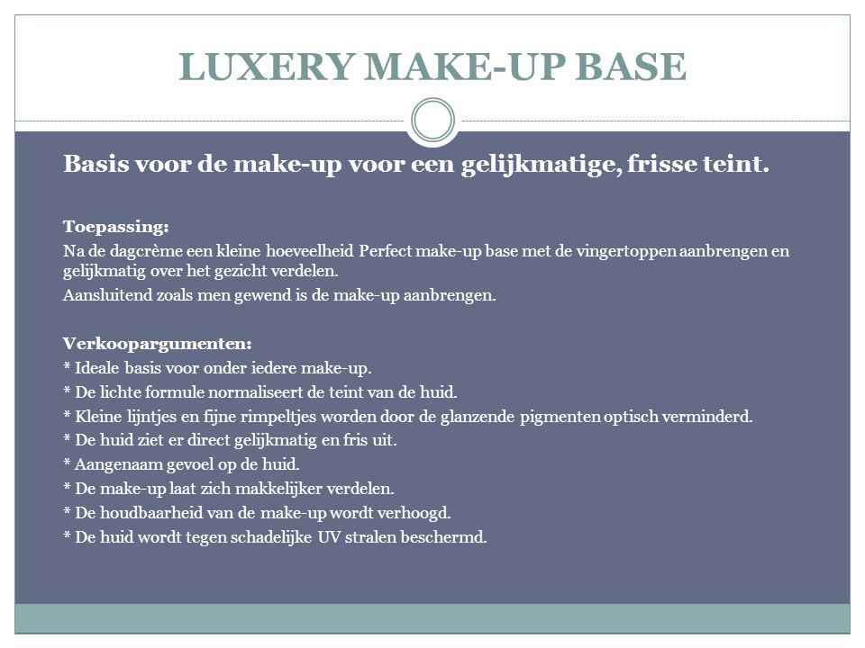 LUXERY MAKE-UP BASE Basis voor de make-up voor een gelijkmatige, frisse teint. Toepassing: