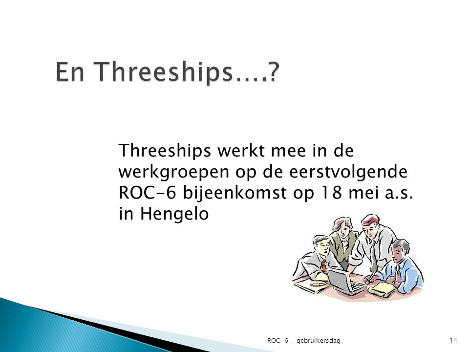 En Threeships…. Threeships werkt mee in de werkgroepen op de eerstvolgende ROC-6 bijeenkomst op 18 mei a.s. in Hengelo.