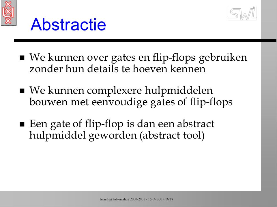 Abstractie We kunnen over gates en flip-flops gebruiken zonder hun details te hoeven kennen.