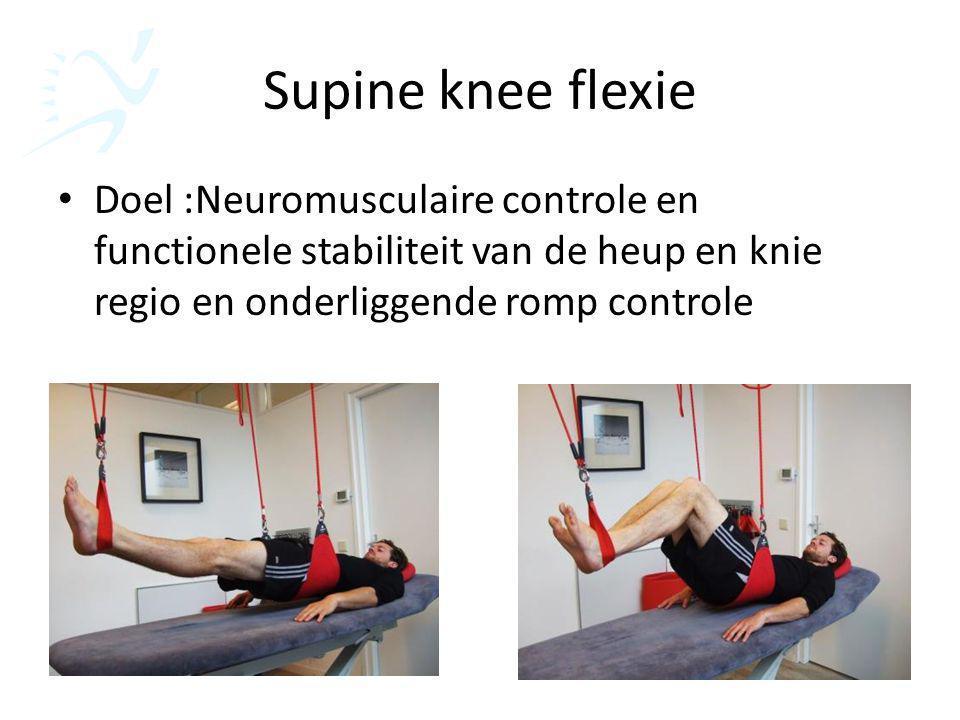 Supine knee flexie Doel :Neuromusculaire controle en functionele stabiliteit van de heup en knie regio en onderliggende romp controle.