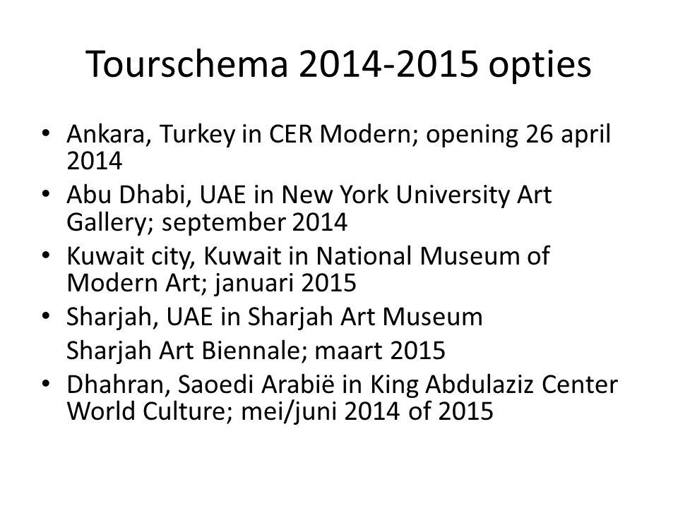 Tourschema 2014-2015 opties Ankara, Turkey in CER Modern; opening 26 april 2014. Abu Dhabi, UAE in New York University Art Gallery; september 2014.