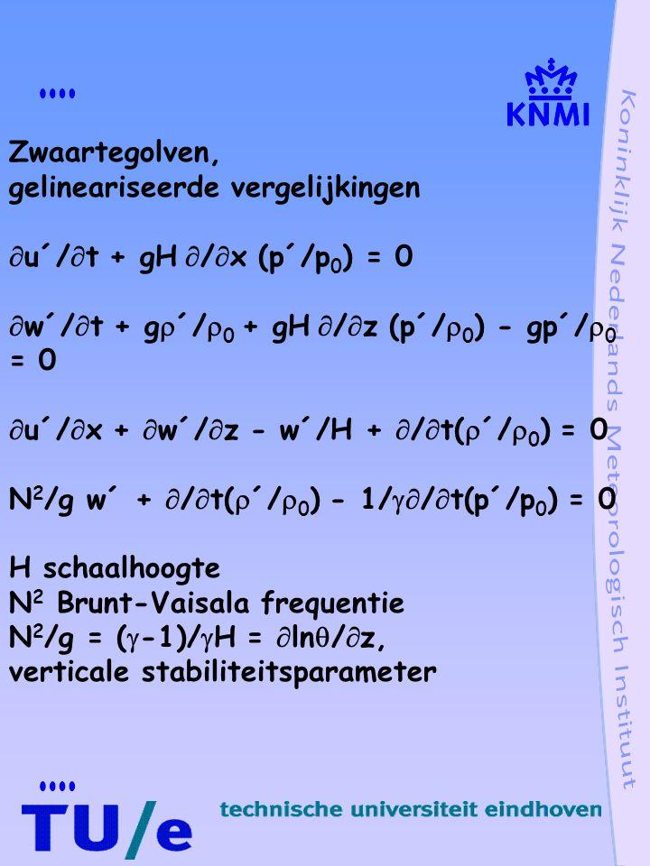 Zwaartegolven, gelineariseerde vergelijkingen. u´/t + gH /x (p´/p0) = 0. w´/t + g´/0 + gH /z (p´/0) - gp´/0 = 0.
