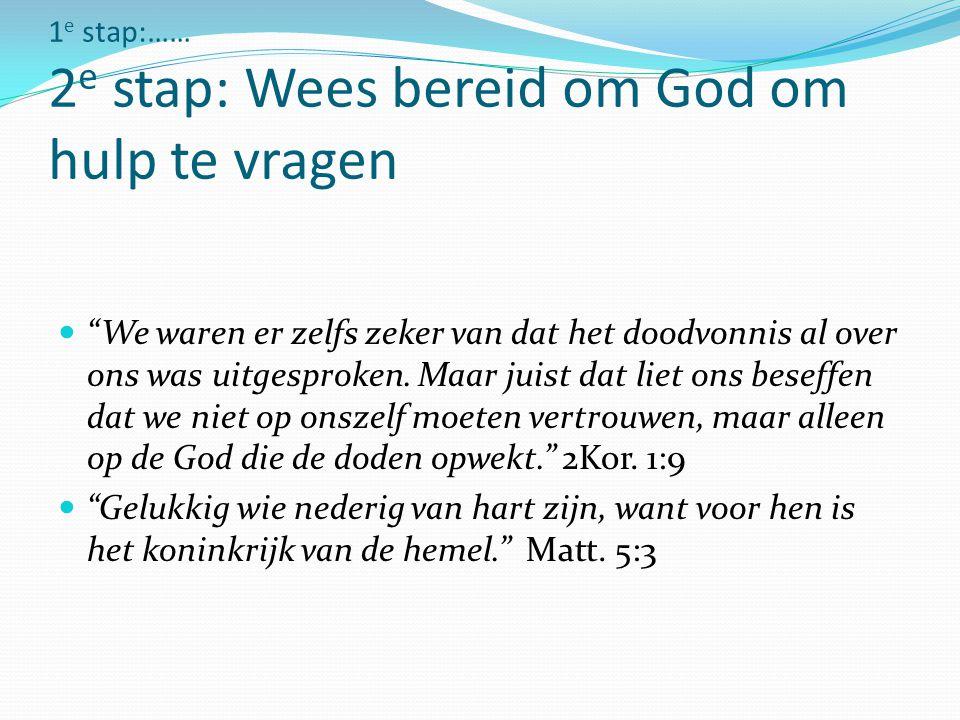 1e stap:…… 2e stap: Wees bereid om God om hulp te vragen