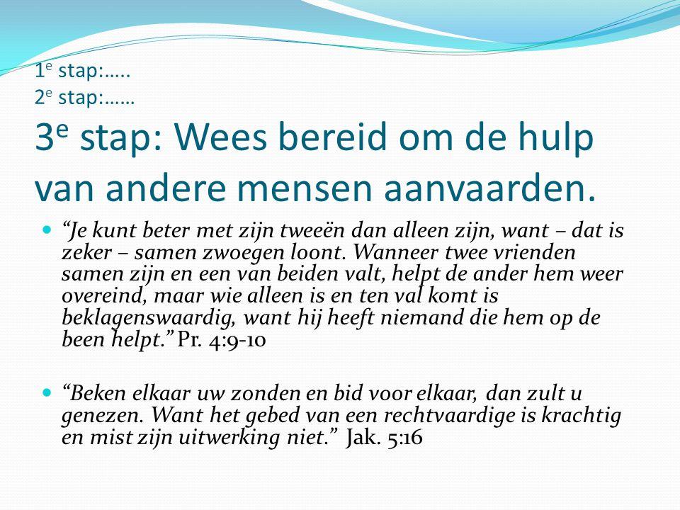 1e stap:….. 2e stap:…… 3e stap: Wees bereid om de hulp van andere mensen aanvaarden.