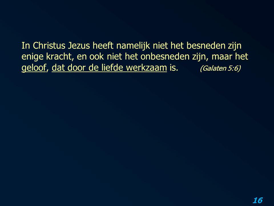 In Christus Jezus heeft namelijk niet het besneden zijn enige kracht, en ook niet het onbesneden zijn, maar het geloof, dat door de liefde werkzaam is.