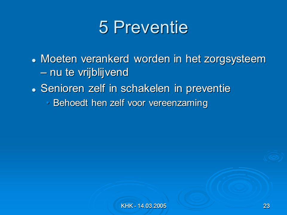 5 Preventie Moeten verankerd worden in het zorgsysteem – nu te vrijblijvend. Senioren zelf in schakelen in preventie.