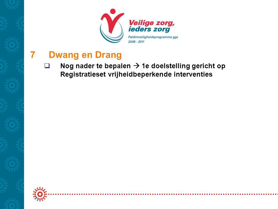 7 Dwang en Drang Nog nader te bepalen  1e doelstelling gericht op Registratieset vrijheidbeperkende interventies.
