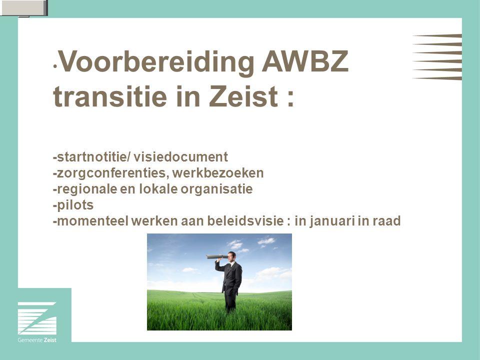 Voorbereiding AWBZ transitie in Zeist : -startnotitie/ visiedocument -zorgconferenties, werkbezoeken -regionale en lokale organisatie -pilots -momenteel werken aan beleidsvisie : in januari in raad