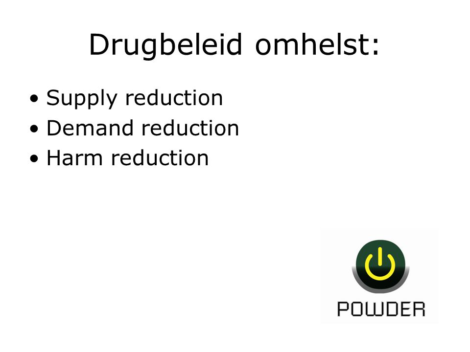 Drugbeleid omhelst: Supply reduction Demand reduction Harm reduction