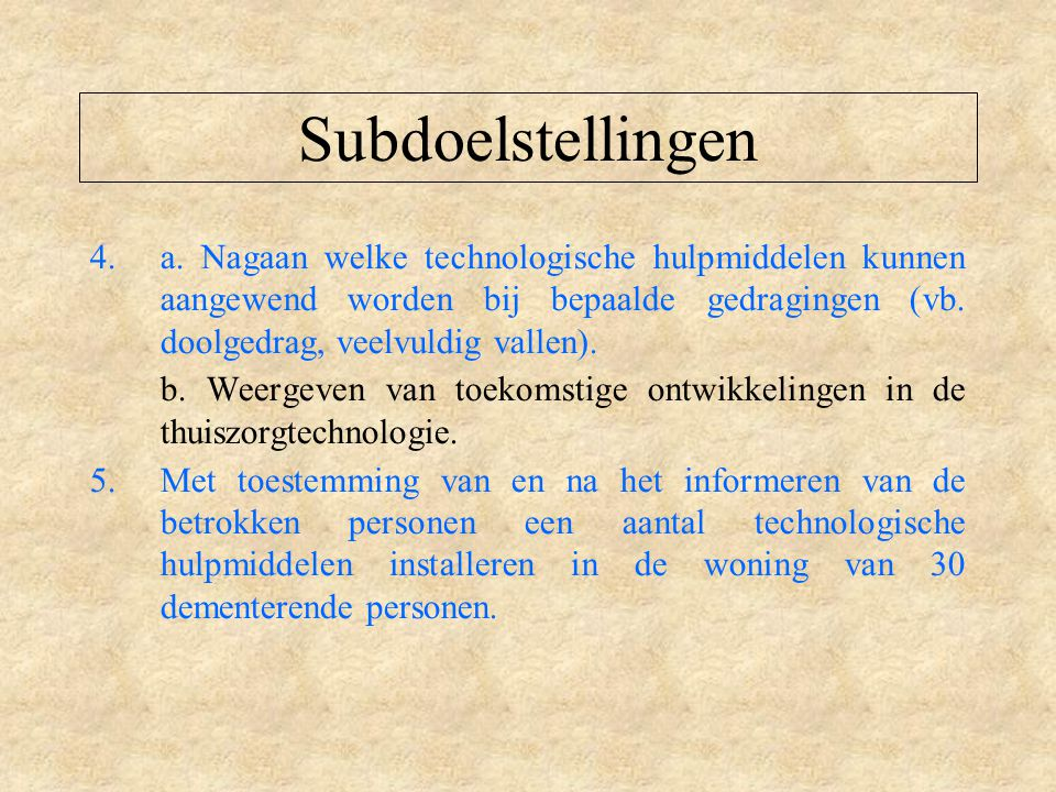Subdoelstellingen a. Nagaan welke technologische hulpmiddelen kunnen aangewend worden bij bepaalde gedragingen (vb. doolgedrag, veelvuldig vallen).