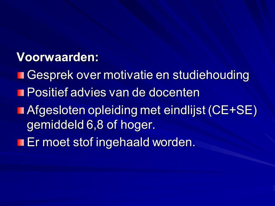 Voorwaarden: Gesprek over motivatie en studiehouding. Positief advies van de docenten.