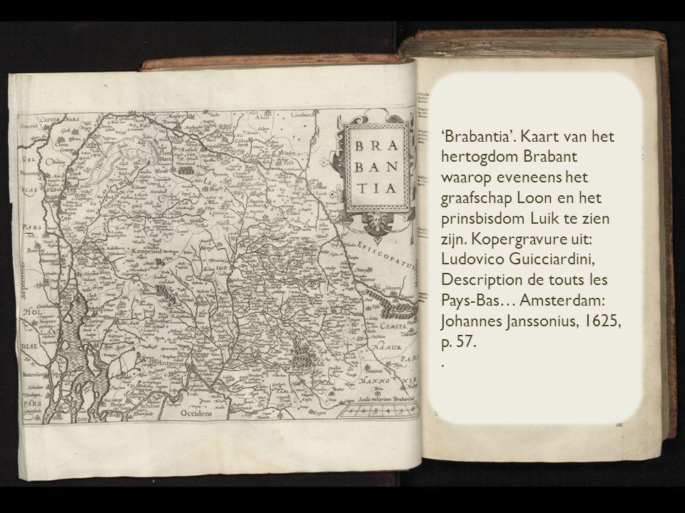 'Brabantia'. Kaart van het hertogdom Brabant waarop eveneens het graafschap Loon en het prinsbisdom Luik te zien zijn. Kopergravure uit: Ludovico Guicciardini, Description de touts les Pays-Bas… Amsterdam: Johannes Janssonius, 1625, p. 57.