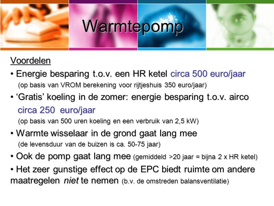 Warmtepomp Voordelen. Energie besparing t.o.v. een HR ketel circa 500 euro/jaar. (op basis van VROM berekening voor rijtjeshuis 350 euro/jaar)