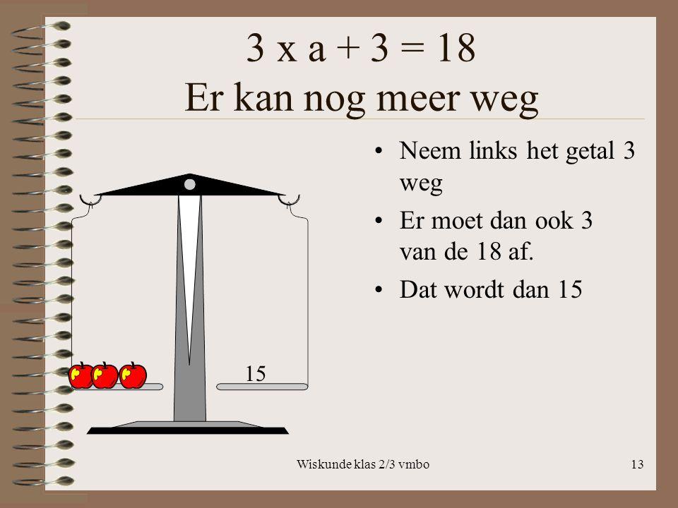 3 x a + 3 = 18 Er kan nog meer weg Neem links het getal 3 weg
