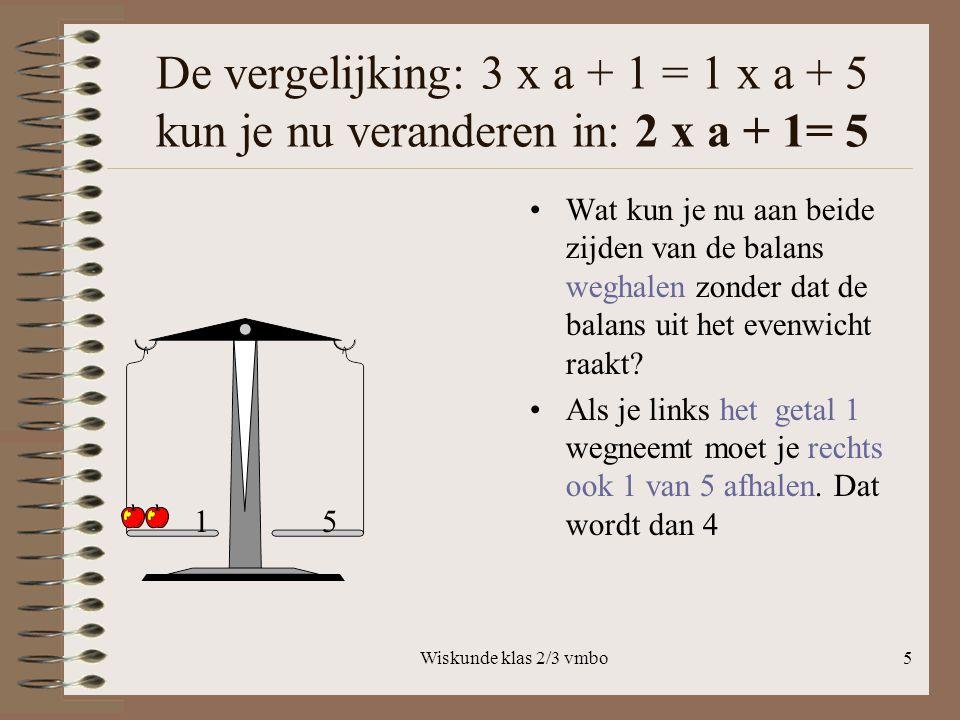 De vergelijking: 3 x a + 1 = 1 x a + 5 kun je nu veranderen in: 2 x a + 1= 5
