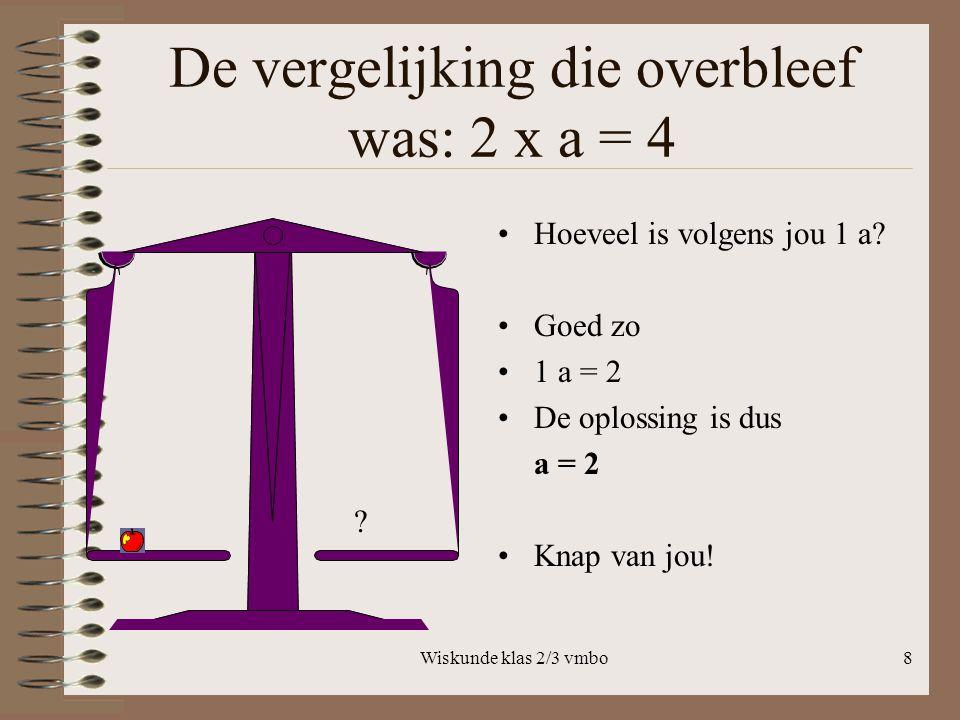 De vergelijking die overbleef was: 2 x a = 4