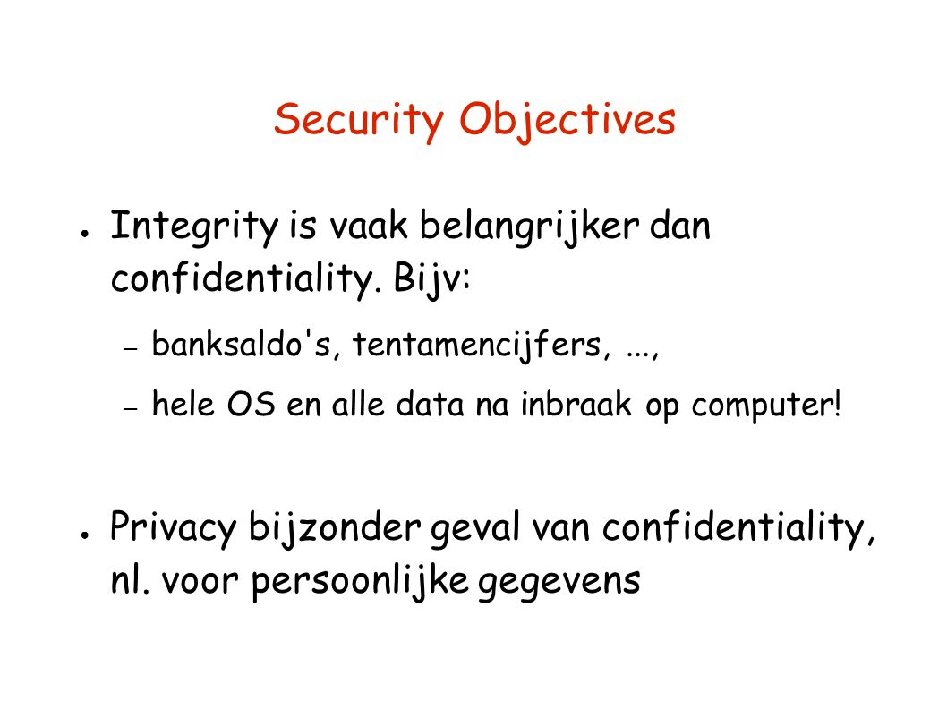 Security Objectives Integrity is vaak belangrijker dan confidentiality. Bijv: banksaldo s, tentamencijfers, ...,