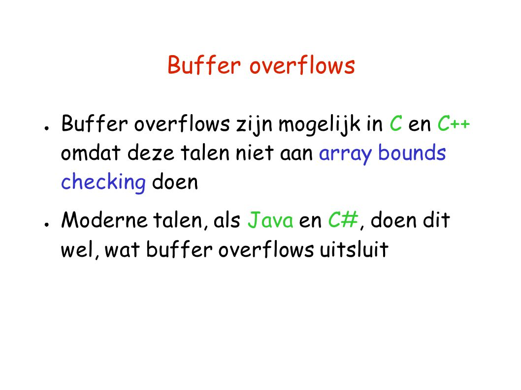 Buffer overflows Buffer overflows zijn mogelijk in C en C++ omdat deze talen niet aan array bounds checking doen.