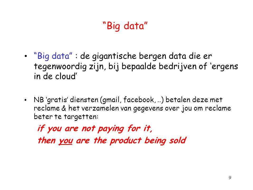 Big data Big data : de gigantische bergen data die er tegenwoordig zijn, bij bepaalde bedrijven of 'ergens in de cloud'