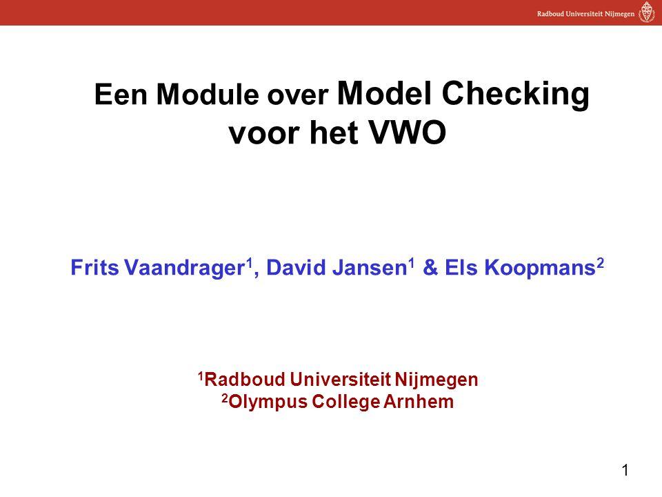 Een Module over Model Checking voor het VWO Frits Vaandrager1, David Jansen1 & Els Koopmans2 1Radboud Universiteit Nijmegen 2Olympus College Arnhem