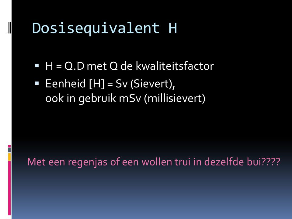 Dosisequivalent H H = Q.D met Q de kwaliteitsfactor