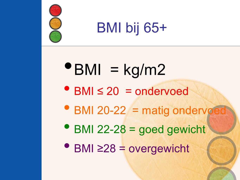 BMI = kg/m2 BMI bij 65+ BMI ≤ 20 = ondervoed