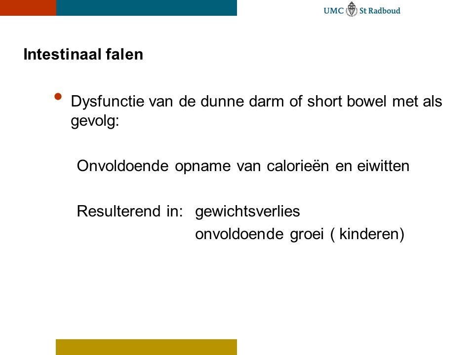 Intestinaal falen Dysfunctie van de dunne darm of short bowel met als gevolg: Onvoldoende opname van calorieën en eiwitten.