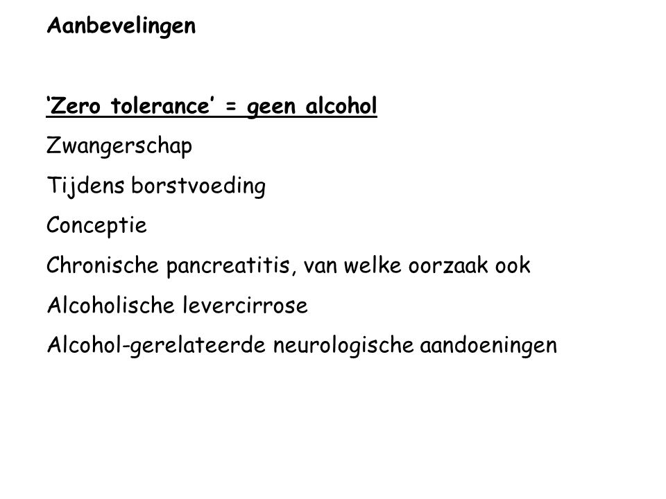 Aanbevelingen 'Zero tolerance' = geen alcohol. Zwangerschap. Tijdens borstvoeding. Conceptie. Chronische pancreatitis, van welke oorzaak ook.